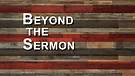 Beyond the Sermon: Don't Miss It, Don't Miss the...
