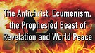 The Antichrist, Ecumenism, the Beast of Revelati...
