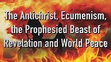 The Antichrist, Ecumenism, the Beast of Revelation and World Peace