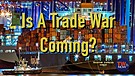 Is A Trade War Coming?