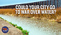 Could your city go to war over water?